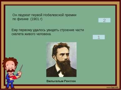 Он лауреат первой Нобелевской премии по физике (1901 г) 2 Ему первому удалось...