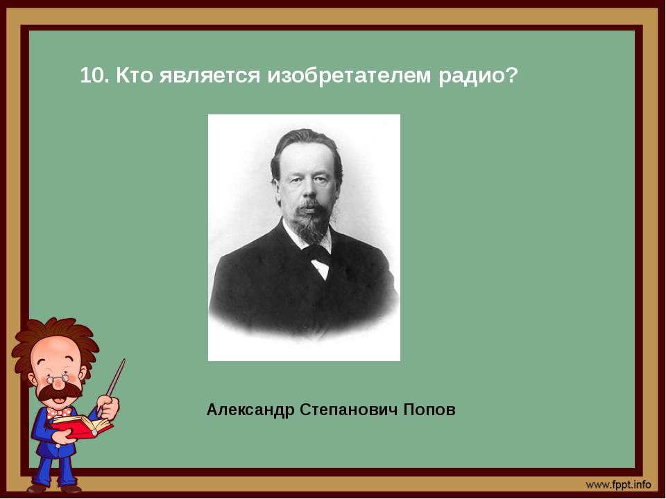 10. Кто является изобретателем радио? Александр Степанович Попов