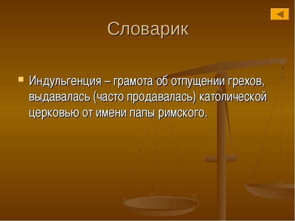 Словарик Индульгенция – грамота об отпущении грехов, выдавалась (часто продав...