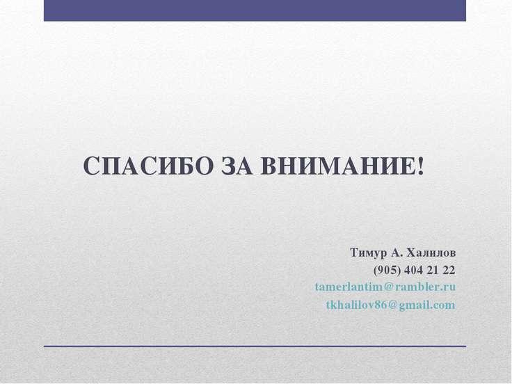 СПАСИБО ЗА ВНИМАНИЕ! Тимур А. Халилов (905) 404 21 22 tamerlantim@rambler.ru ...