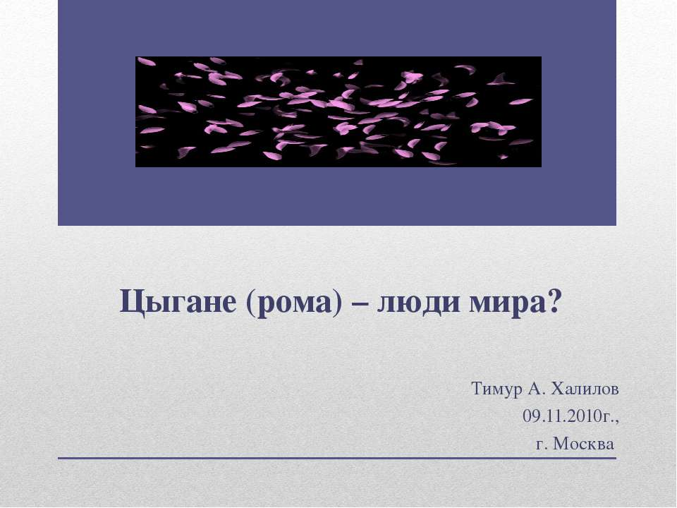 Цыгане (рома) – люди мира? Тимур А. Халилов 09.11.2010г., г. Москва