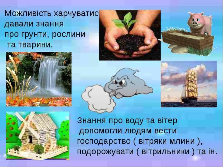 Можливість харчуватися давали знання про грунти, рослини та тварини. Знання п...
