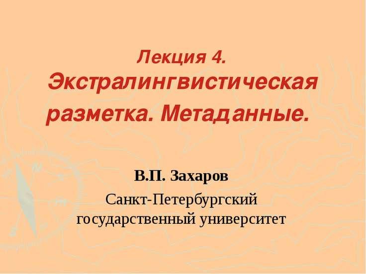 Лекция 4. Экстралингвистическая разметка. Метаданные. В.П. Захаров Санкт-Пете...