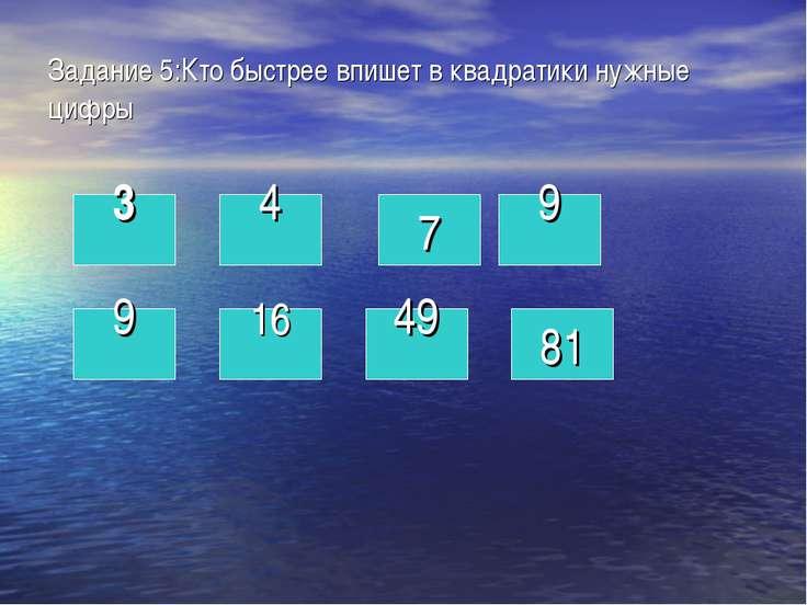 Задание 5:Кто быстрее впишет в квадратики нужные цифры 3 4 9 16 49 9 81 7