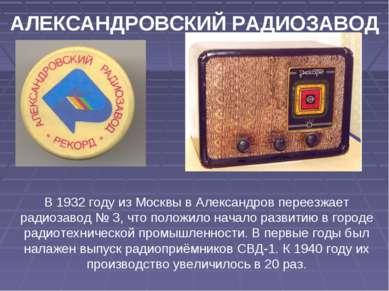 АЛЕКСАНДРОВСКИЙ РАДИОЗАВОД В 1932 году из Москвы в Александров переезжает рад...