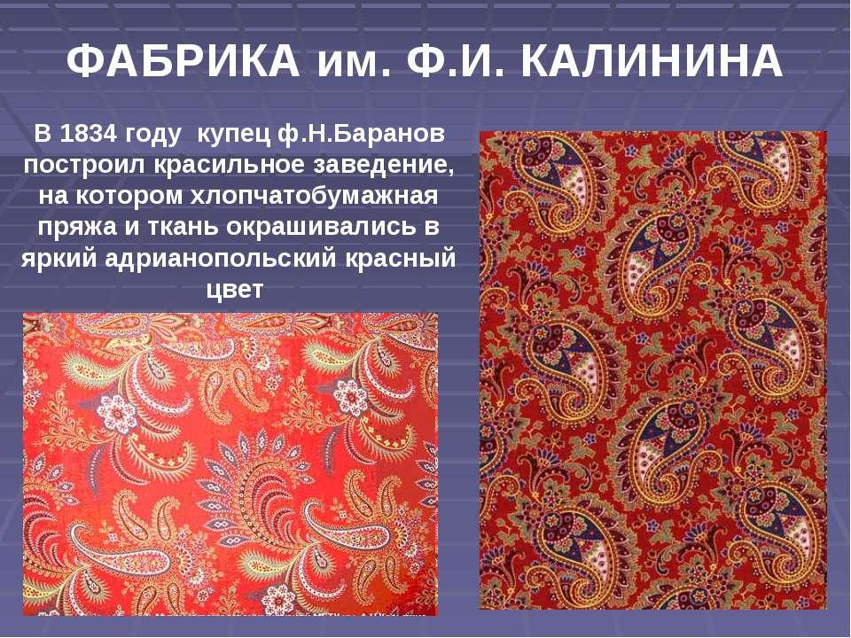 ФАБРИКА им. Ф.И. КАЛИНИНА В 1834 году купец ф.Н.Баранов построил красильное з...