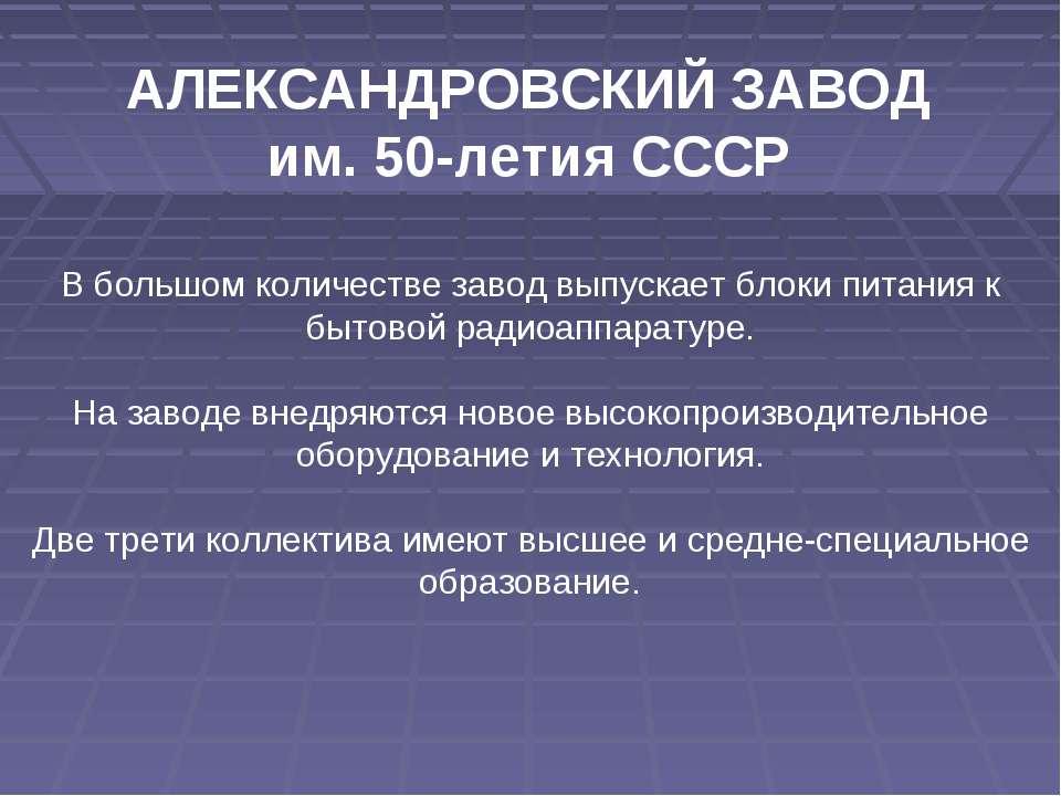 АЛЕКСАНДРОВСКИЙ ЗАВОД им. 50-летия СССР В большом количестве завод выпускает ...