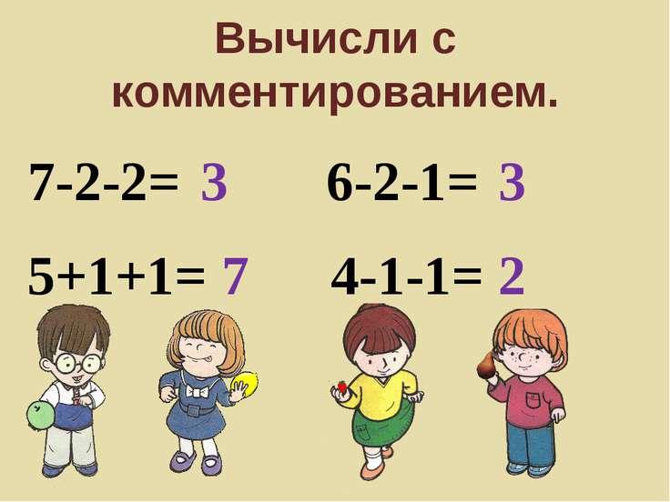 Вычисли с комментированием. 7-2-2= 3 5+1+1= 7 6-2-1= 3 4-1-1= 2