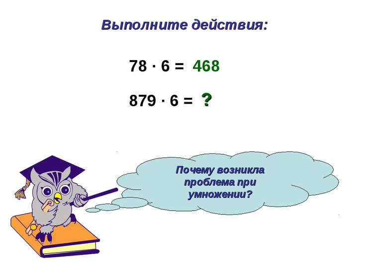 Выполните действия: Почему возникла проблема при умножении? 78 · 6 = 879 · 6 ...
