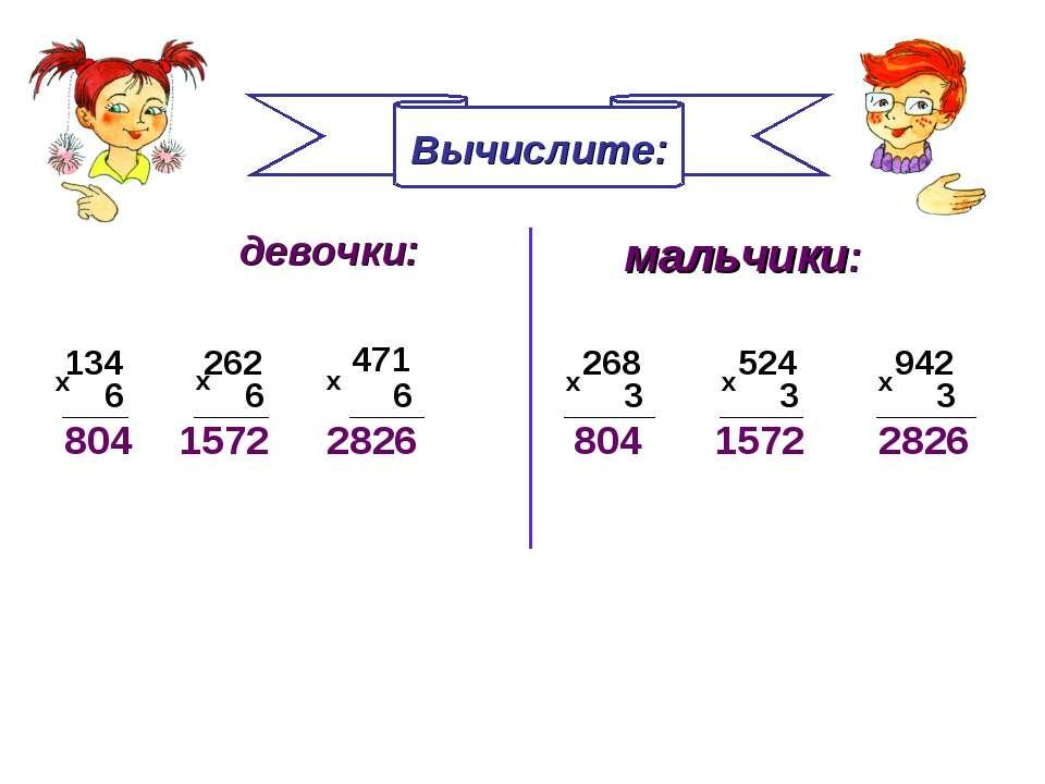 Вычислите: мальчики: девочки: 134 262 471 6 6 6 х х х 268 524 942 х х х 3 3 3...