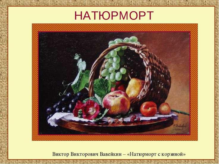 НАТЮРМОРТ Виктор Викторович Вавейкин – «Натюрморт с корзиной»
