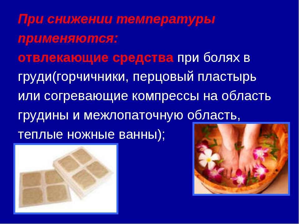 При снижении температуры применяются: отвлекающие средства при болях в груди(...
