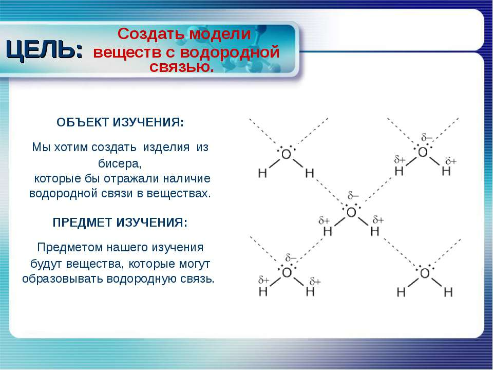 Создать модели веществ с водородной связью. ЦЕЛЬ: ОБЪЕКТ ИЗУЧЕНИЯ: Мы хотим с...