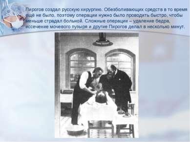 Пирогов создал русскую хирургию. Обезболивающих средств в то время ещё не был...