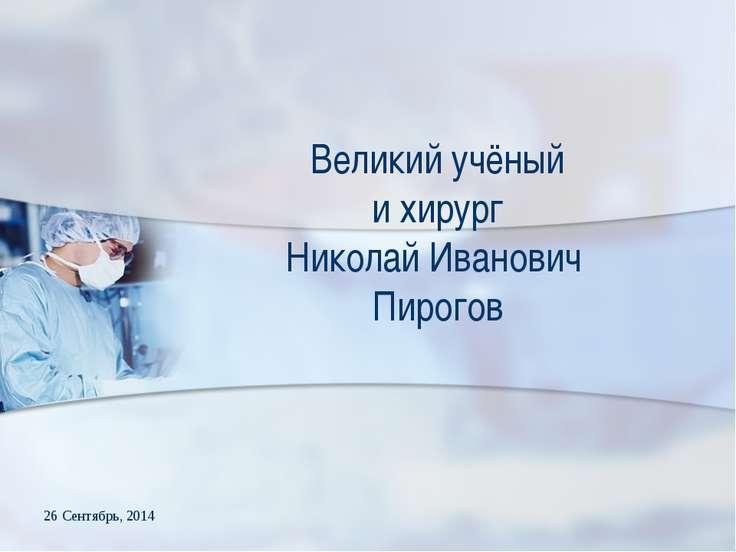 * Великий учёный и хирург Николай Иванович Пирогов