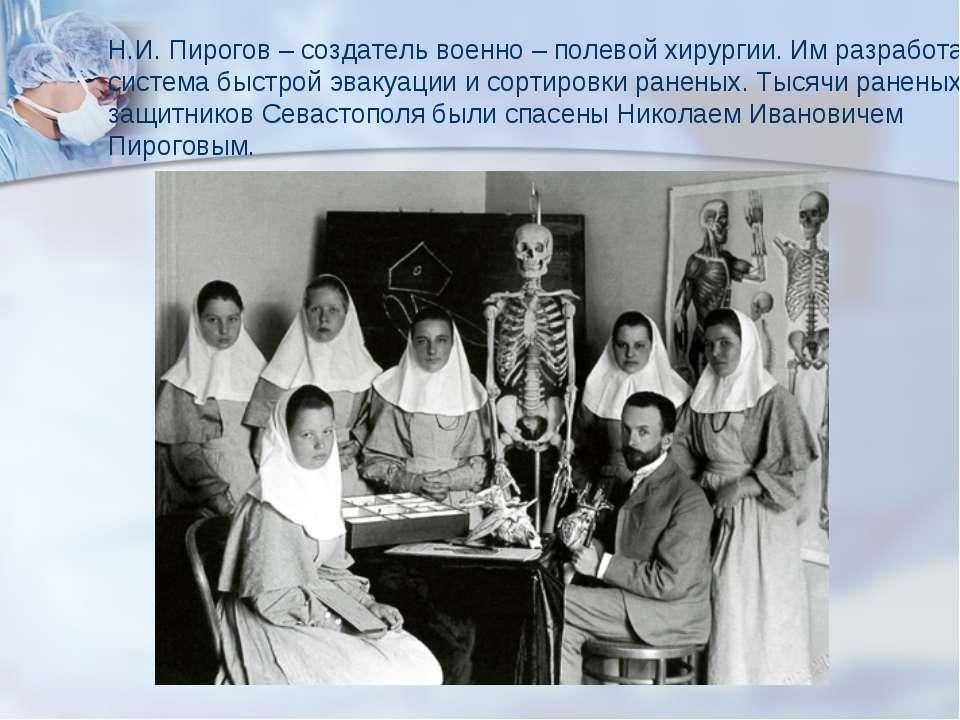Н.И. Пирогов – создатель военно – полевой хирургии. Им разработана система бы...