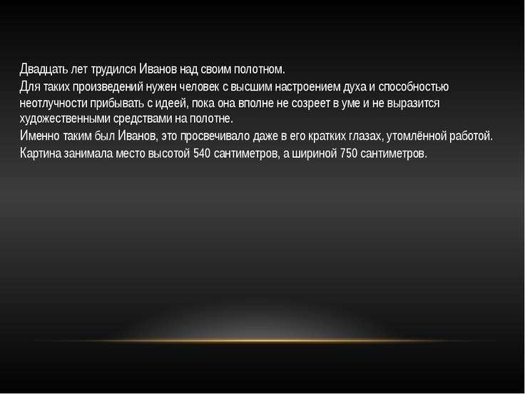 Двадцать лет трудился Иванов над своим полотном. Для таких произведений нужен...