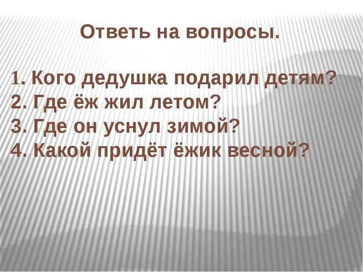 Ответь на вопросы. 1. Кого дедушка подарил детям? 2. Где ёж жил летом? 3. Где...