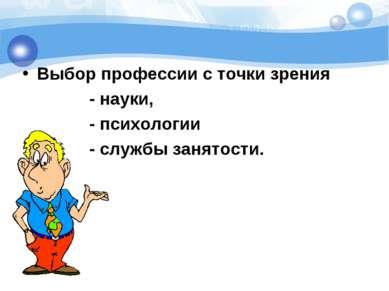 Выбор профессии с точки зрения - науки, - психологии - службы занятости.