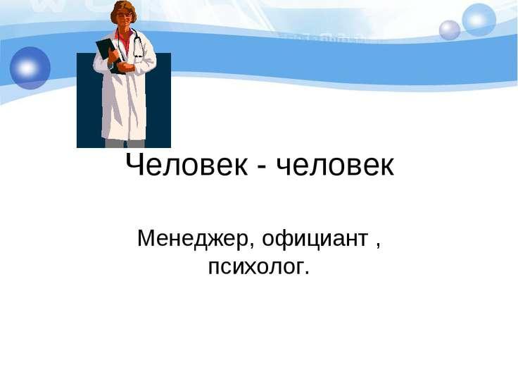 Человек - человек Менеджер, официант , психолог.