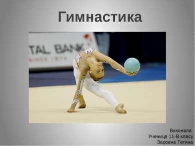 Гимнастика Виконала Учениця 11-В класу Заровна Тетяна