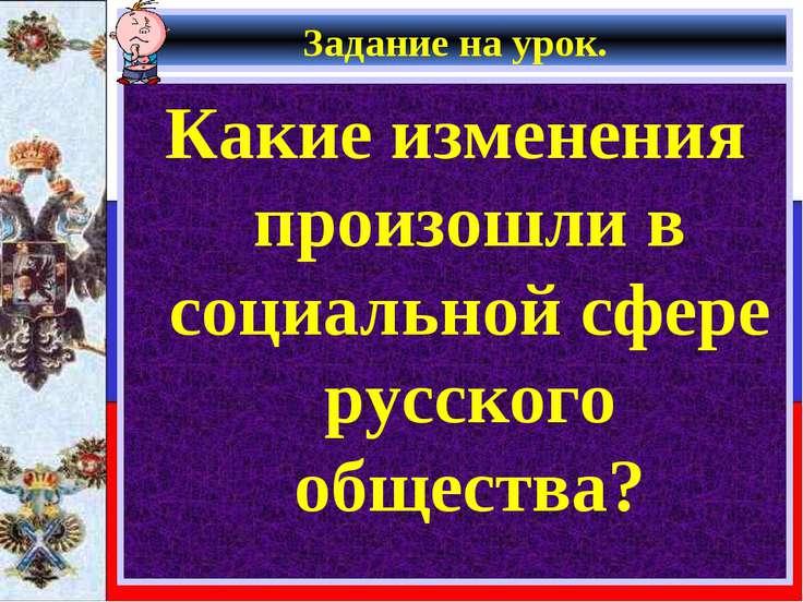 Задание на урок. Какие изменения произошли в социальной сфере русского общества?