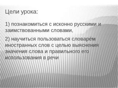 Цели урока: 1) познакомиться с исконно русскими и заимствованными словами, 2)...