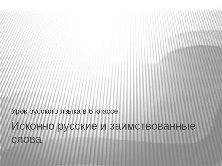 Исконно русские и заимствованные слова Урок русского языка в 6 классе