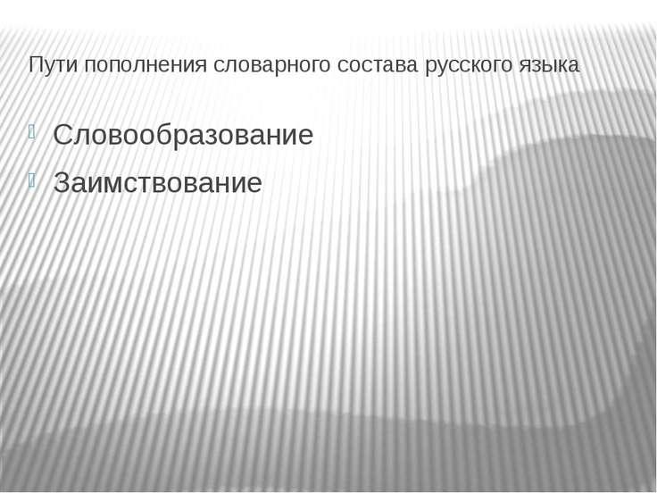 Пути пополнения словарного состава русского языка Словообразование Заимствование