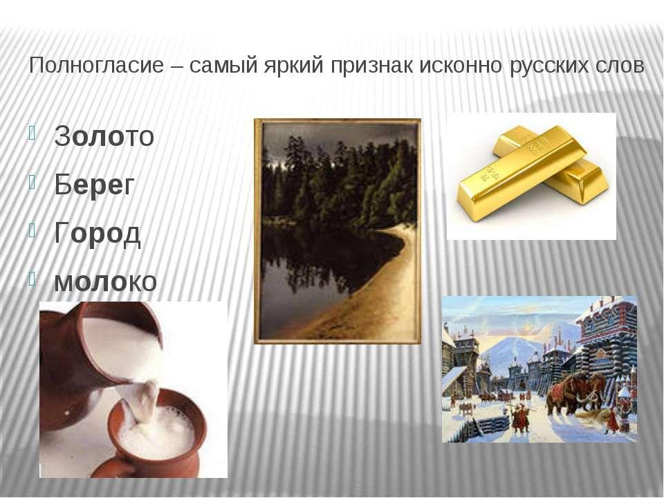 Полногласие – самый яркий признак исконно русских слов Золото Берег Город молоко