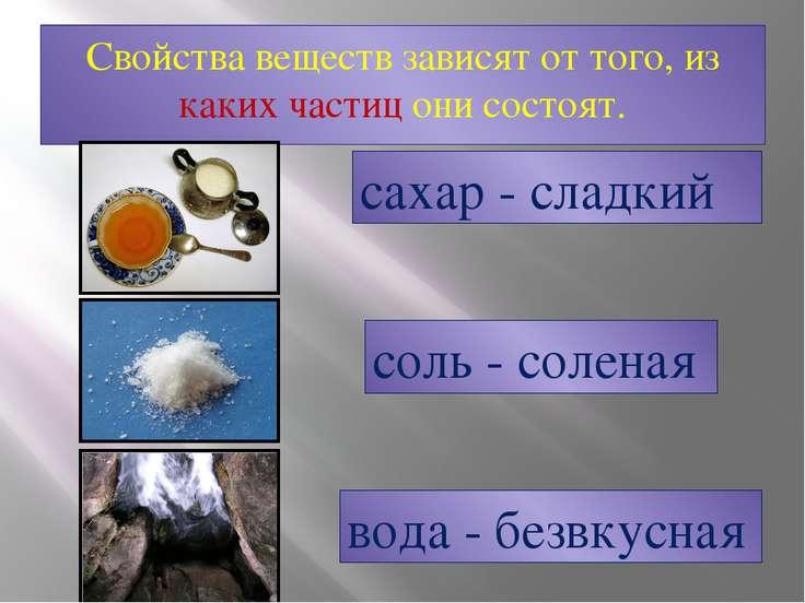 Свойства веществ зависят от того, из каких частиц они состоят. сахар - сладки...