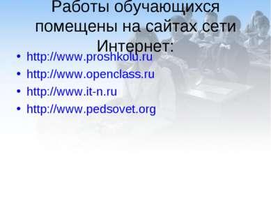 Работы обучающихся помещены на сайтах сети Интернет: http://www.proshkolu.ru ...