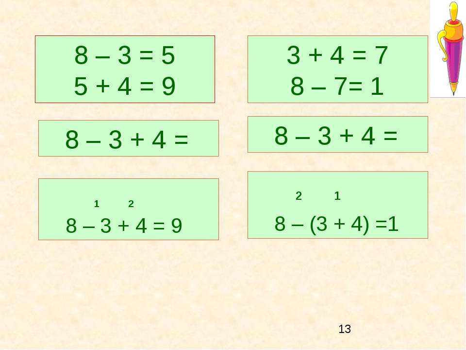 1 2 8 – 3 + 4 = 9 2 1 8 – (3 + 4) =1 8 – 3 + 4 = 8 – 3 + 4 = 8 – 3 = 5 5 + 4 ...