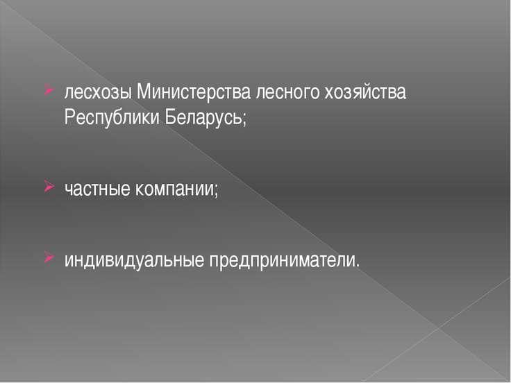 лесхозы Министерства лесного хозяйства Республики Беларусь; частные компании;...