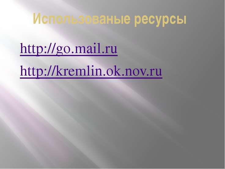 Использованые ресурсы http://go.mail.ru http://kremlin.ok.nov.ru