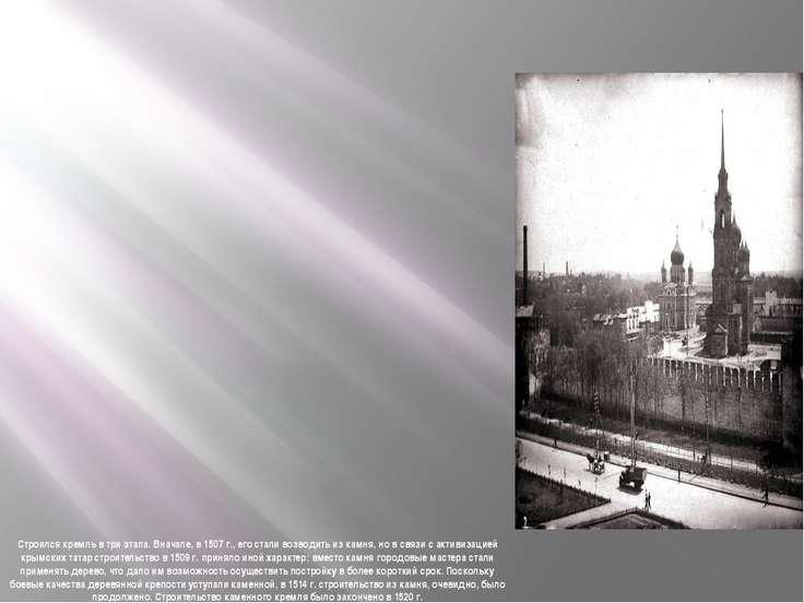 Строился кремль в три этапа. Вначале, в 1507 г., его стали возводить из камня...