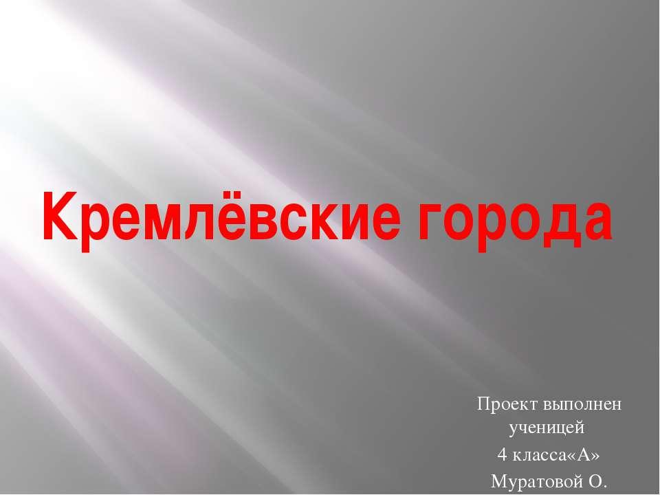 Кремлёвские города Проект выполнен ученицей 4 класса«А» Муратовой О.