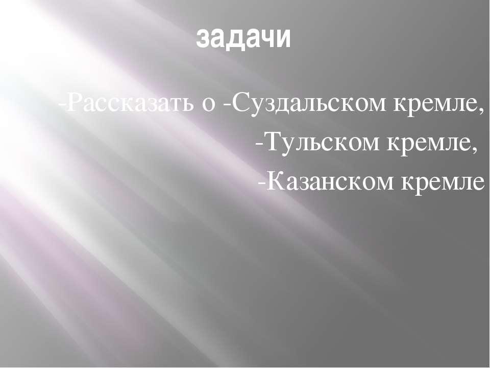 задачи -Рассказать о -Суздальском кремле, -Тульском кремле, -Казанском кремле