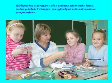 Поддерживаю и поощряю любые попытки творчества детей, создаю условия, в котор...