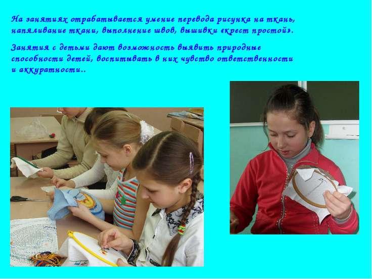 На занятиях отрабатывается умение перевода рисунка на ткань, напяливание ткан...