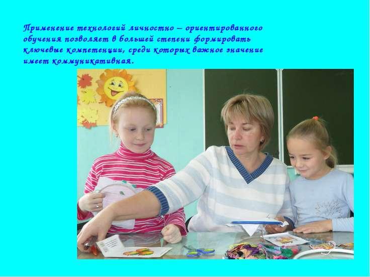 Применение технологий личностно – ориентированного обучения позволяет в больш...