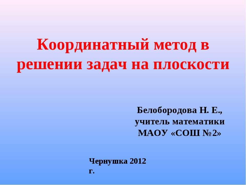 Координатный метод в решении задач на плоскости Белобородова Н. Е., учитель м...