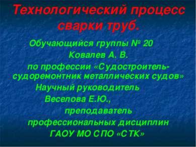 Технологический процесс сварки труб. Обучающийся группы № 20 Ковалев А. В. по...