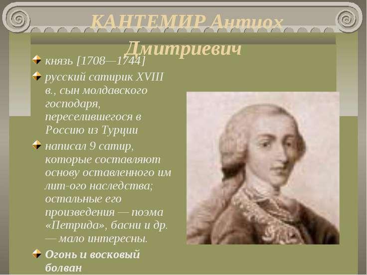 КАНТЕМИР Антиох Дмитриевич князь [1708—1744] русский сатирик XVIII в., сын мо...