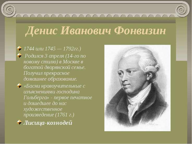 Денис Иванович Фонвизин 1744 или 1745 — 1792гг.) Родился 3 апреля (14-го по ...