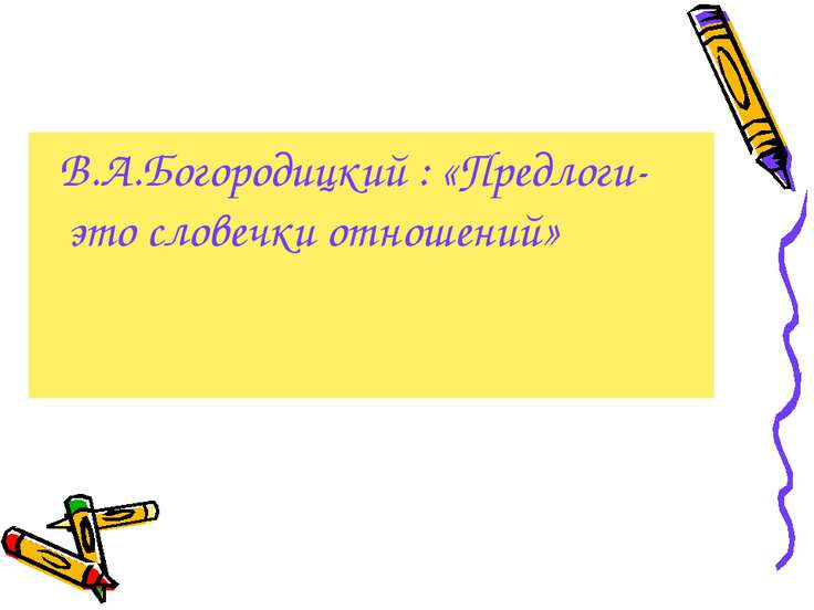 В.А.Богородицкий : «Предлоги- это словечки отношений»