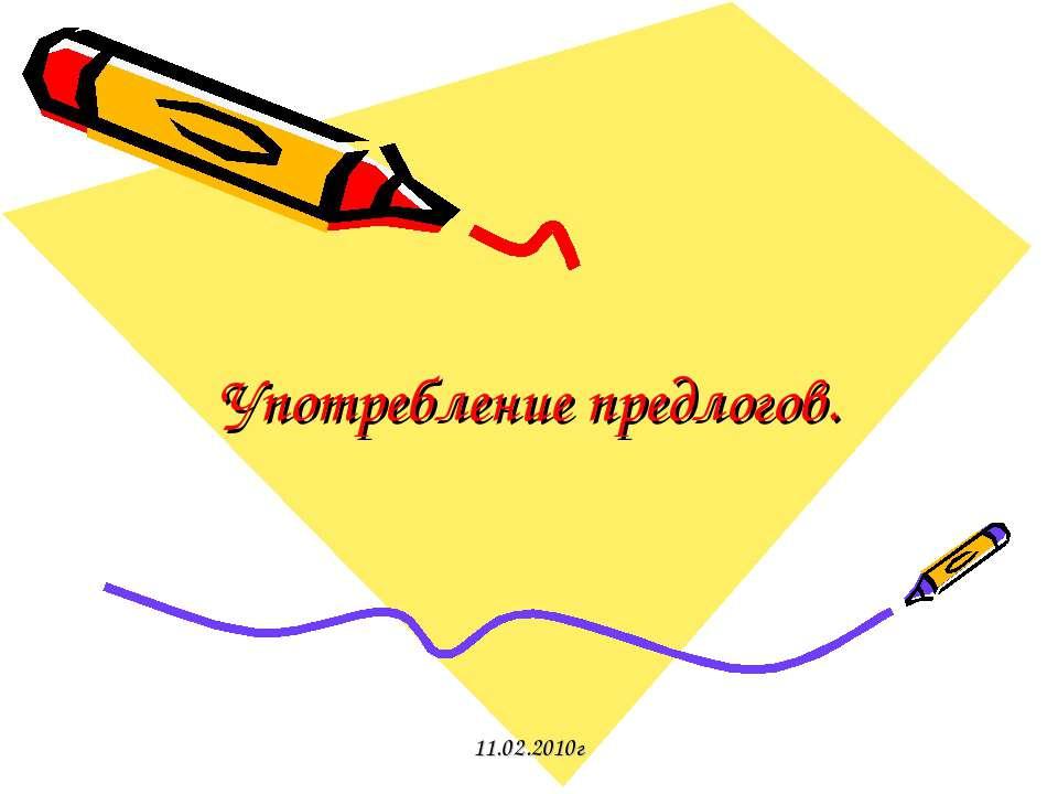 Употребление предлогов. 11.02.2010г