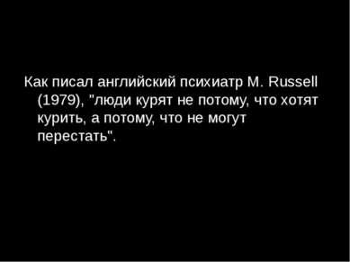 "Как писал английский психиатр M. Russell (1979), ""люди курят не потому, что х..."