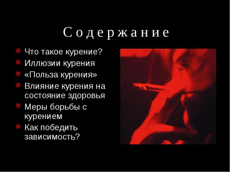 С о д е р ж а н и е Что такое курение? Иллюзии курения «Польза курения» Влиян...