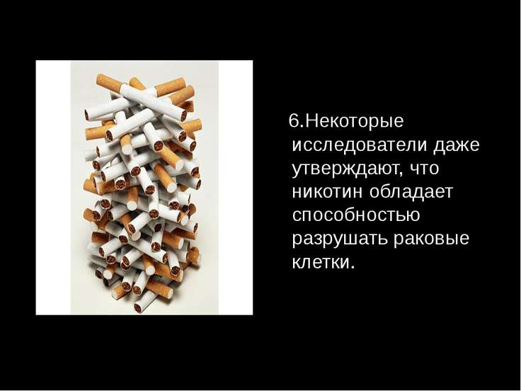 6.Некоторые исследователи даже утверждают, что никотин обладает способностью ...